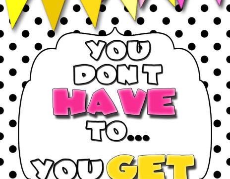 It's all in your ATTITUDE! You don't HAVE to, You GET to! printable from inkhappi.com