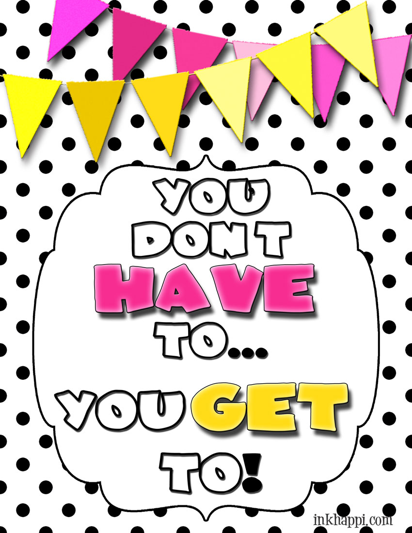 You don't HAVE to, you GET to! What a great attitude to have. Free print at inkhappi.com