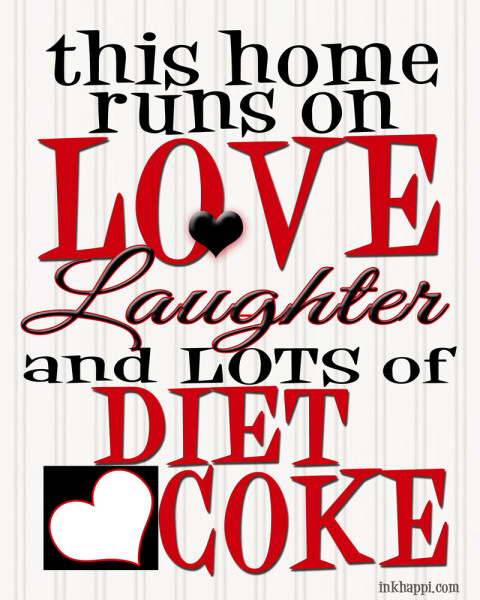 """This home runs on LOVE, laughter, and LOTS of DIET COKE."" Yep! Isn't it awesome. ;) {free print from inkhappi.com}"