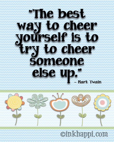 The best way to cheer yourself is to try to cheer someone else up. So true! Love this. {from inkhappi}