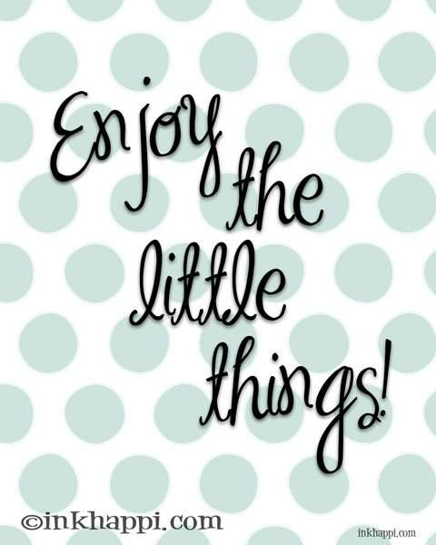 """Love this! """"Enjoy the little things""""! print from inkhappi.com"""