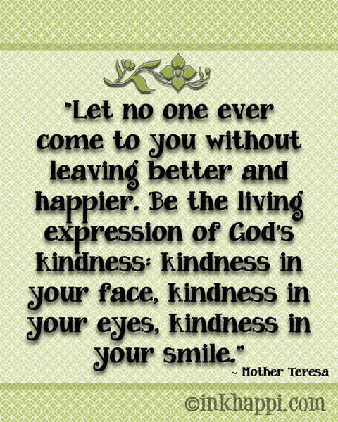 Let no one ever come to you without leaving better and happier!... Love this Mother teresa quote!!