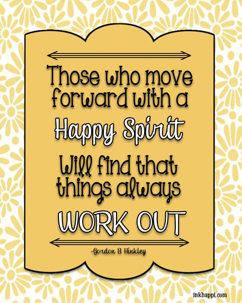 Move forward with a happy spirit and it will all work out... I love this quote by Gordon B Hinkley. I have always known him to be a very happy man and a great example of all things good!