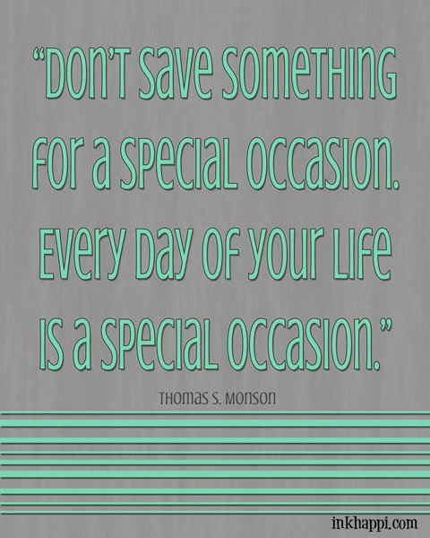 Love this quote from Thomas S Monson...EVERY day is a SPECIAL occasion. FREE printable from inkhappi