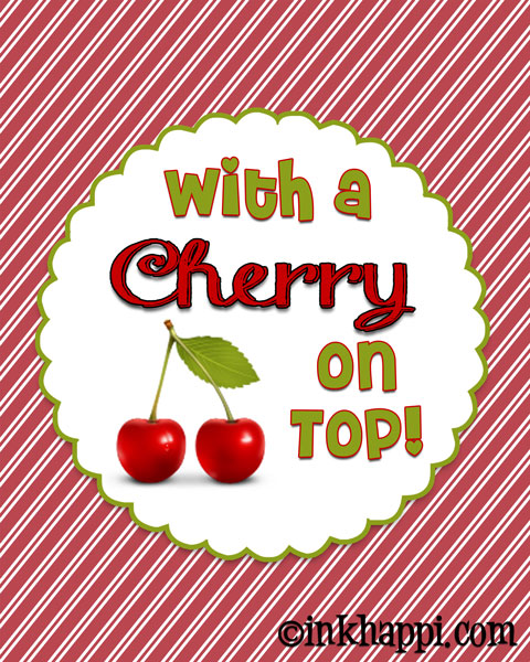 Love this. Isn't it ALWAYS better with a CHERRY on top! Print at inkhappi.com