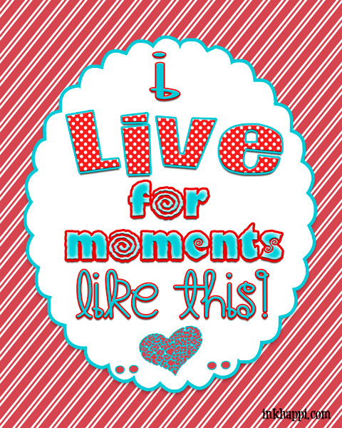 "Cute free printable. ""I live for moments like this!"""