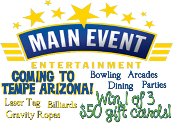 Giveaway for one of 3 $50 giftcards to Main Event Entertainment opening in Tempe, AZ in November!