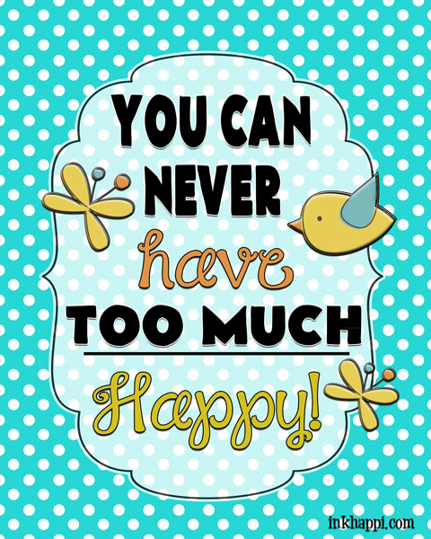 You van NEVER have TOO much happy! Yep! free printable