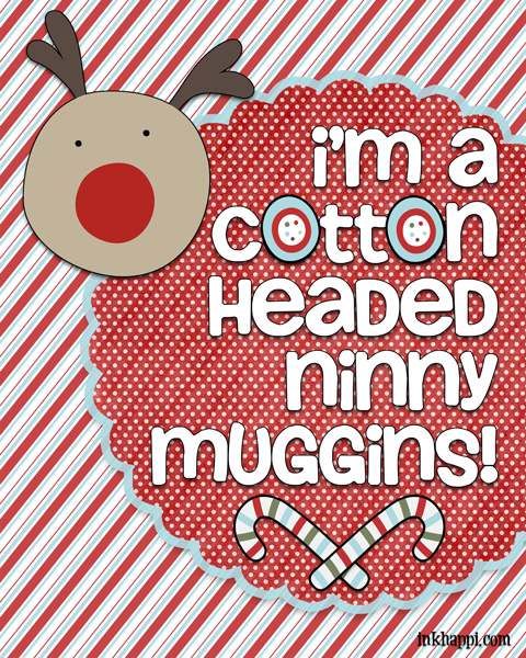 Sometimes we are all a Cotton Headed Ninny Muggins… Christmas movie quotes. Several free printables!