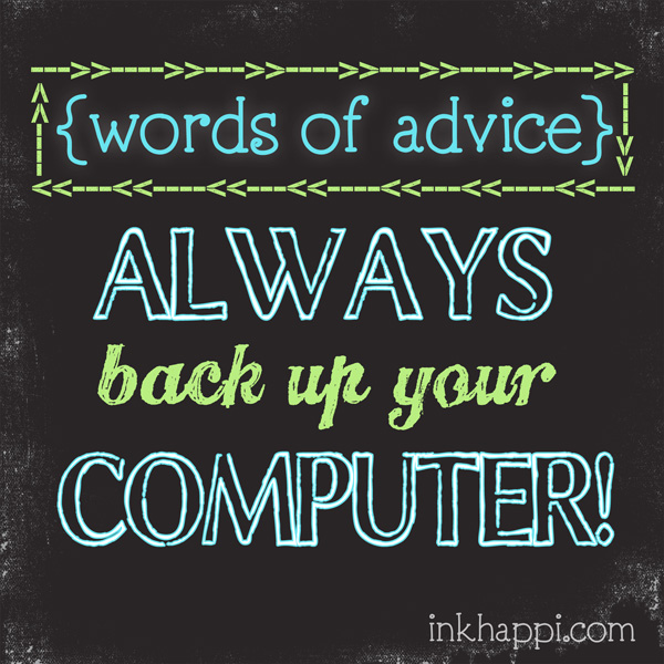 A word of Advice... ALWAYS back up your computer!