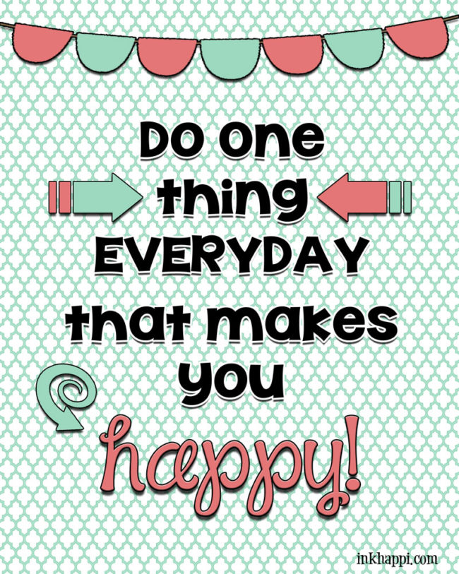 {DO one thing EVERYDAY that makes you HAPPY}