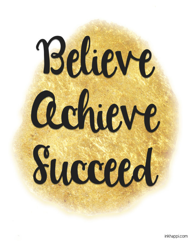 Believe, Achieve, Succeed. You can achieve your dreams! Free motivational printables. #freeprintables #achieve #believe #dreams #blackandgold
