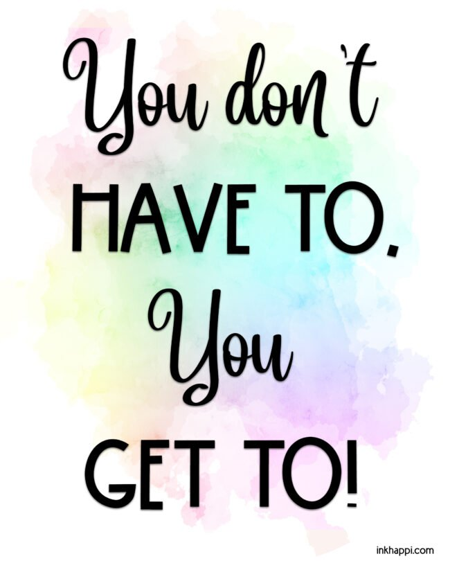 """Free motivational print, """"you don't HVE to, you GET to!"""" It's all about attitude. Pick up this free printable at inkhappi.com #motivationalprint #freeprintable"""