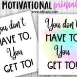 Motivational Print: You don't HAVE to, You GET to!